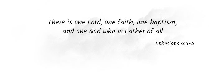 There is one Lord, on faith, one baptism, and one God who is Father of all (Ephesians 4:5-6)
