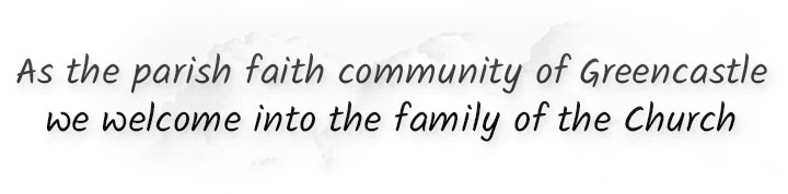 As the parish faith community of Greencastle we welcome into the family of the Church